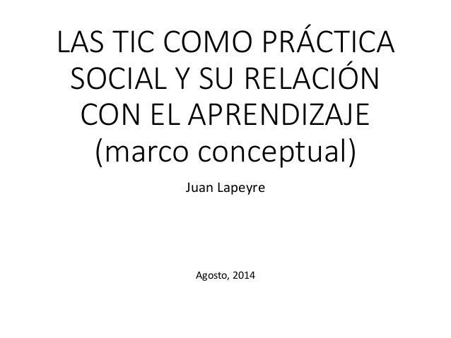 LAS TIC COMO PRÁCTICA SOCIAL Y SU RELACIÓN CON EL APRENDIZAJE (marco conceptual) Juan Lapeyre Agosto, 2014