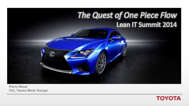The Quest of One Piece Flow Lean IT Summit 2014  Pierre Masai CIO, Toyota Motor Europe