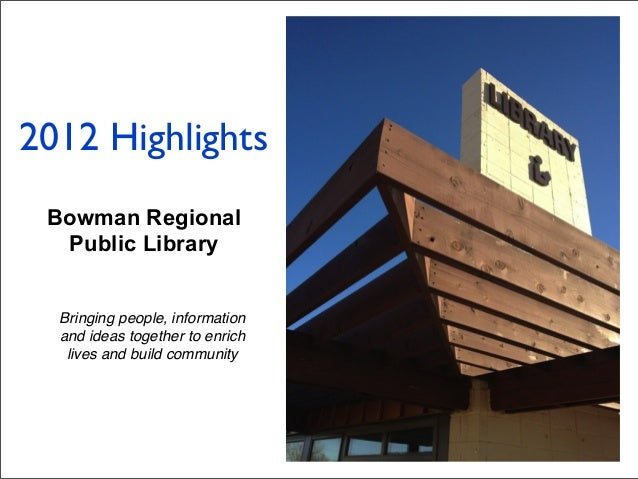 Bowman Regional Public Library Bringing people, information and ideas together to enrich lives and build community 2012 Hi...