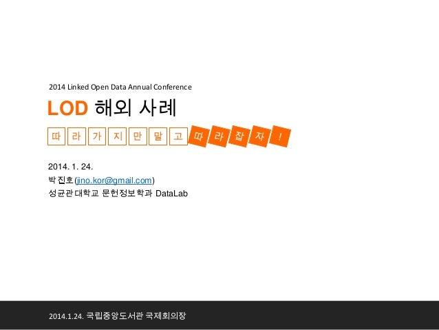 2014 Linked Open Data Annual Conference  LOD 해외 사례 따  라  가  지  만  말  고  2014. 1. 24. 박진호(jino.kor@gmail.com) 성균관대학교 문헌정보학과...