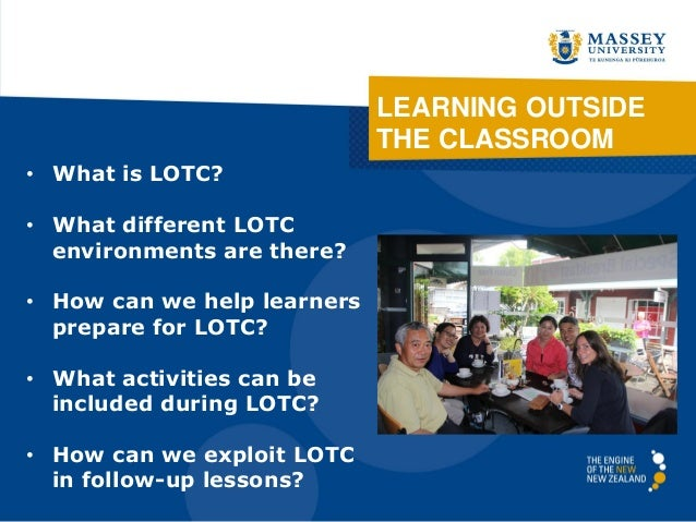 LEARNING OUTSIDE THE CLASSROOM • What is LOTC? • What different LOTC environments are there? • How can we help learners pr...