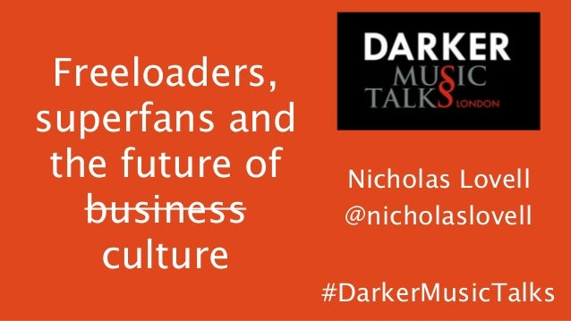 Freeloaders, superfans and the future of business culture  Nicholas Lovell @nicholaslovell #DarkerMusicTalks