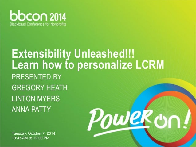Extensibility Unleashed!!! Learn how to personalize LCRMPRESENTED BY GREGORY HEATHLINTON MYERSANNA PATTY  Tuesday, October...