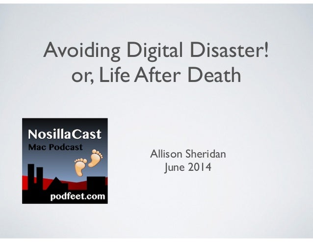 Avoiding Digital Disaster!	  or, Life After Death Allison Sheridan	  June 2014