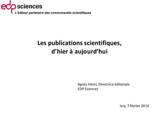 Les publications scientifiques, d'hier à aujourd'hui  Agnès Henri, Directrice éditoriale EDP Sciences  Ivry, 7 février 2...