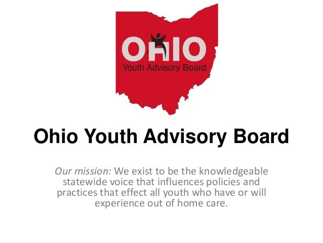 Ohio Youth Advisory Board Our mission: We exist to be the knowledgeable statewide voice that influences policies and pract...
