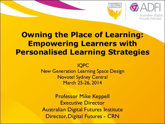 ! Owning the Place of Learning: Empowering Learners with Personalised Learning Strategies IQPC	  New Generation Learning S...