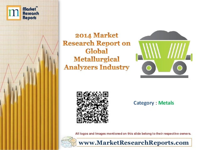 www.MarketResearchReports.com Category : Metals All logos and Images mentioned on this slide belong to their respective ow...