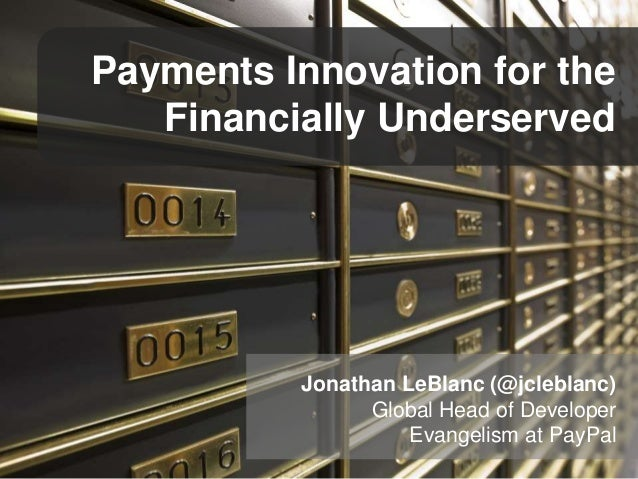 Payments Innovation for the Financially Underserved Jonathan LeBlanc (@jcleblanc) Global Head of Developer Evangelism at P...