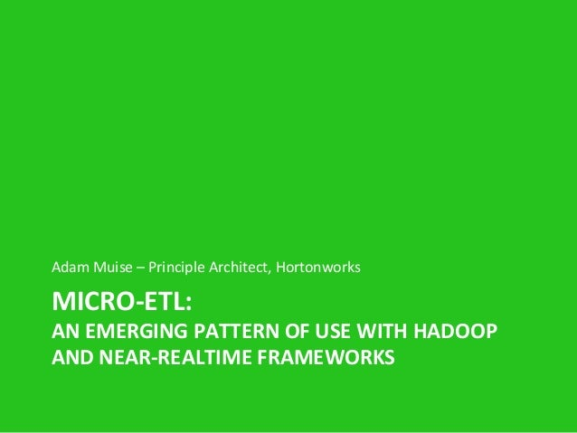 MICRO-‐ETL:   AN  EMERGING  PATTERN  OF  USE  WITH  HADOOP   AND  NEAR-‐REALTIME  FRAMEWORKS   Ada...