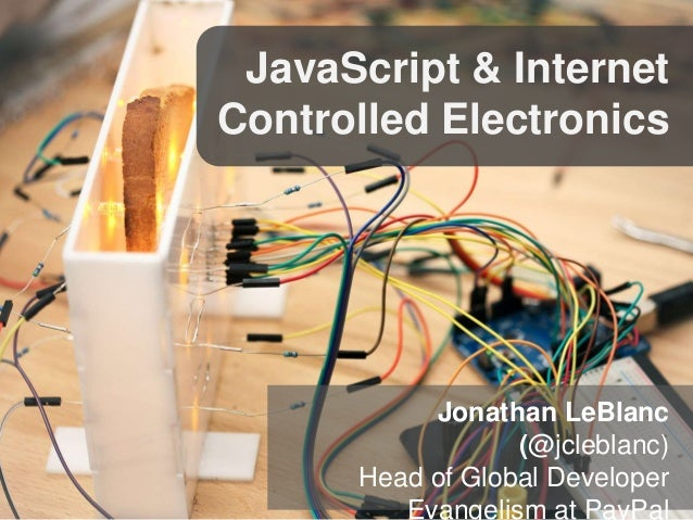 JavaScript & Internet Controlled Electronics Jonathan LeBlanc (@jcleblanc) Head of Global Developer Evangelism at PayPal