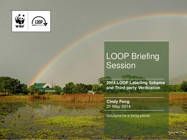 1 LOOP Briefing Session Cindy Fong 21 May 2014 Solutions for a living planet Photo: © Bena Smith 2014 LOOP Labelling Schem...