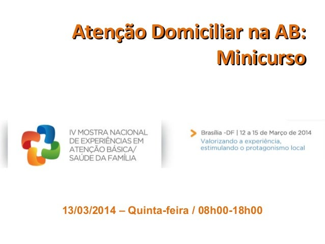 Atenção Domiciliar na AB:Atenção Domiciliar na AB: MinicursoMinicurso 13/03/2014 – Quinta-feira / 08h00-18h00