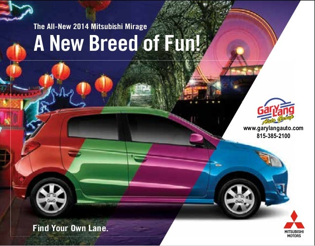 The All-New 2014 Mitsubishi Mirage Find Your Own Lane. A New Breed of Fun! www.garylangauto.com 815-385-2100