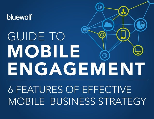 GUIDE TO MOBILE ENGAGEMENT 6 FEATURES OF EFFECTIVE MOBILE BUSINESS STRATEGY