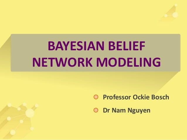 BAYESIAN BELIEF  NETWORK MODELING  Professor Ockie Bosch  Dr Nam Nguyen