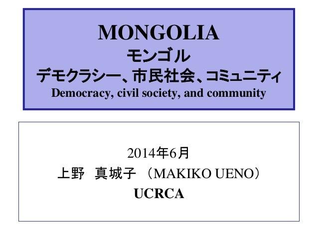 MONGOLIA モンゴル デモクラシー、市民社会、コミュニティ Democracy, civil society, and community 2014年6月 上野 真城子 (MAKIKO UENO) UCRCA