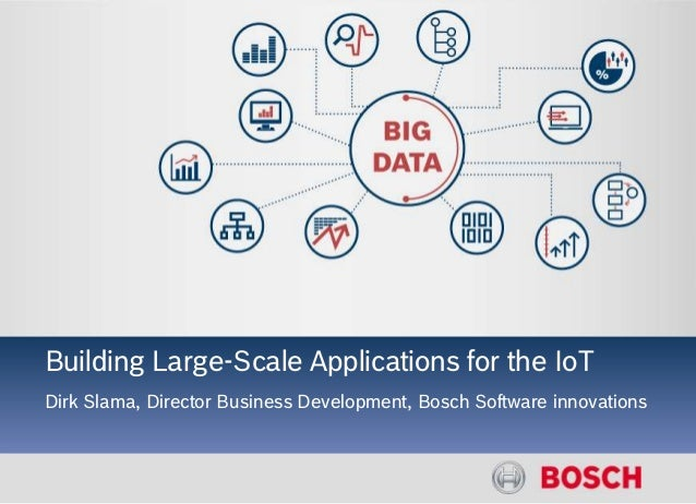 IoT and Big Data Building Large-Scale Applications for the IoT Dirk Slama, Director Business Development, Bosch Software i...