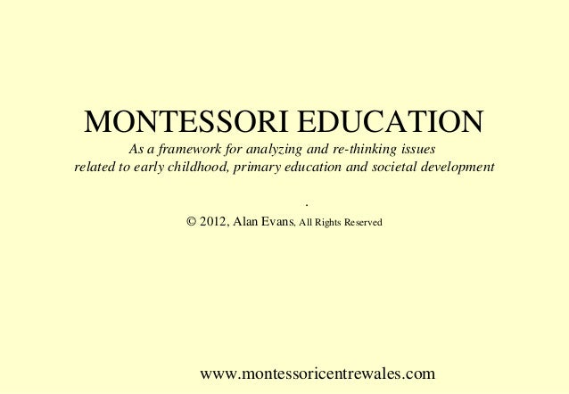 MONTESSORI EDUCATION As a framework for analyzing and re-thinking issues related to early childhood, primary education and...