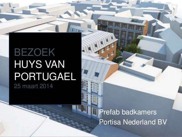 BEZOEK HUYS VAN PORTUGAEL 25 maart 2014 Prefab badkamers Portisa Nederland BV
