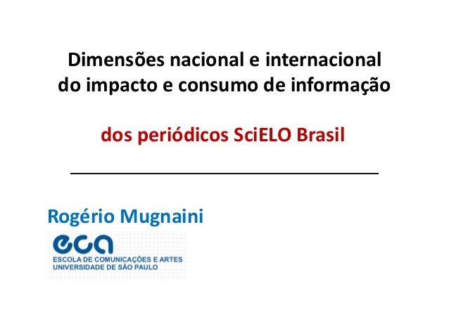 Dimensões nacional e internacional  do impacto e consumo de informação  dos periódicos SciELO Brasil  Rogério Mugnaini