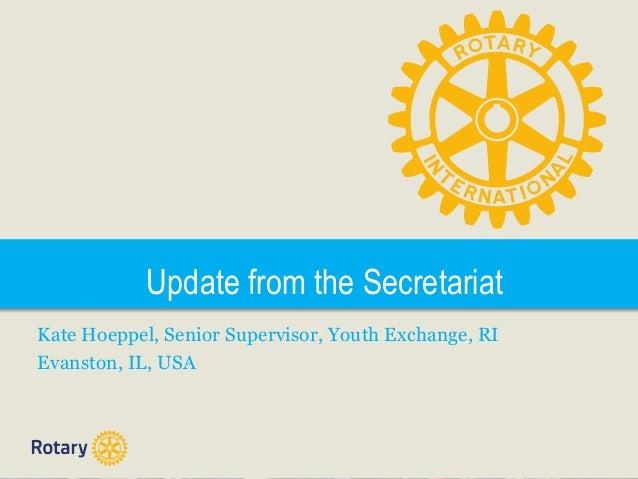 Update from the Secretariat Kate Hoeppel, Senior Supervisor, Youth Exchange, RI Evanston, IL, USA