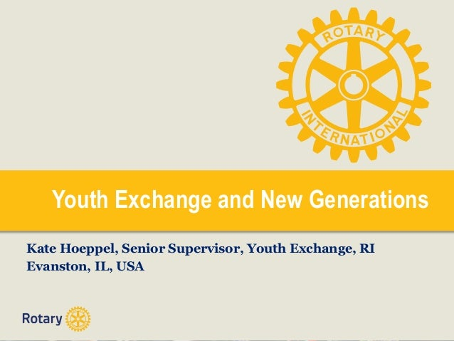 Youth Exchange and New Generations Kate Hoeppel, Senior Supervisor, Youth Exchange, RI Evanston, IL, USA