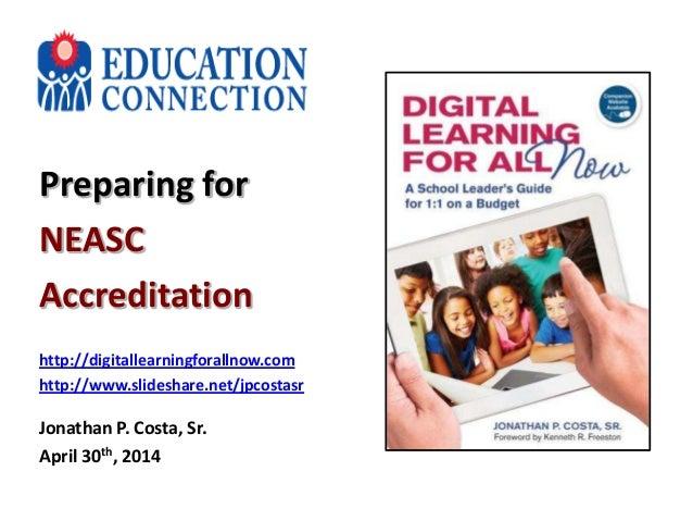 Preparing for NEASC Accreditation http://digitallearningforallnow.com http://www.slideshare.net/jpcostasr Jonathan P. Cost...
