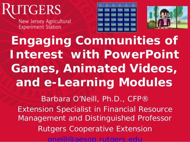 Engaging Communities of Interest with PowerPoint Games, Animated Videos, and e-Learning Modules Barbara O'Neill, Ph.D., CF...