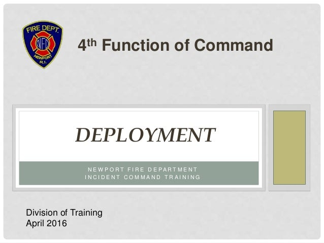 N E W P O R T F I R E D E P A R T M E N T I N C I D E N T C O M M A N D T R A I N I N G DEPLOYMENT 4th Function of Command...