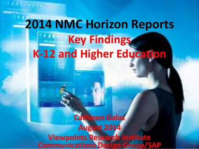 2014 NMC Horizon Reports  Key Findings  K-12 and Higher Education  Cathleen Galas  August 2014  Viewpoints Research Instit...