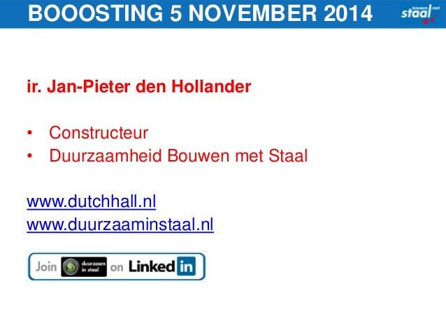 BOOOSTING 5 NOVEMBER 2014  ir. Jan-Pieter den Hollander  • Constructeur  • Duurzaamheid Bouwen met Staal  www.dutchhall.nl...