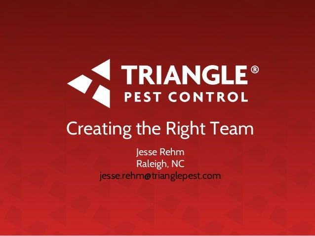 Creating the Right Team Jesse Rehm Raleigh, NC jesse.rehm@trianglepest.com