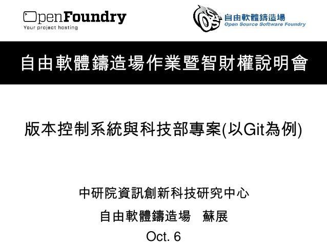 自由軟體鑄造場作業暨智財權說明會  版本控制系統與科技部專案(以Git為例)  中研院資訊創新科技研究中心  自由軟體鑄造場蘇展  Oct. 6