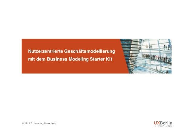 """Nutzerzentrierte Geschäftsmodellierung  mit dem Business Modeling Starter Kit"""" /// Prof. Dr. Henning Breuer 2014!"""