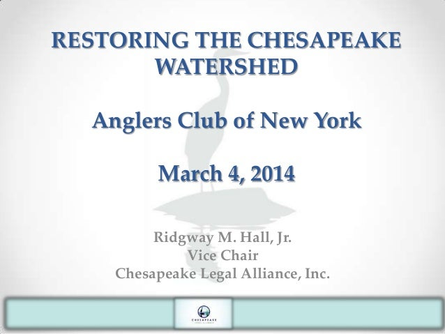 RESTORING THE CHESAPEAKE WATERSHED Anglers Club of New York March 4, 2014 Ridgway M. Hall, Jr. Vice Chair Chesapeake Legal...