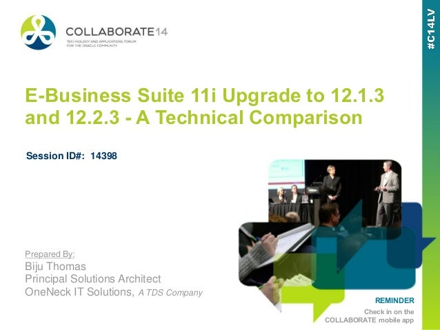 REMINDER Check in on the COLLABORATE mobile app E-Business Suite 11i Upgrade to 12.1.3 and 12.2.3 - A Technical Comparison...