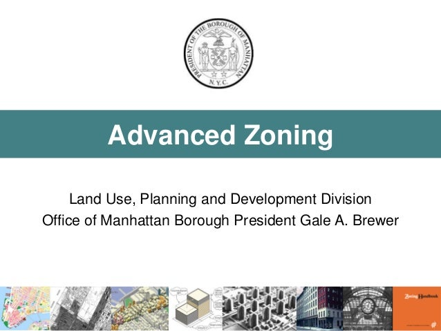 Advanced Zoning  Land Use, Planning and Development Division  Office of Manhattan Borough President Gale A. Brewer