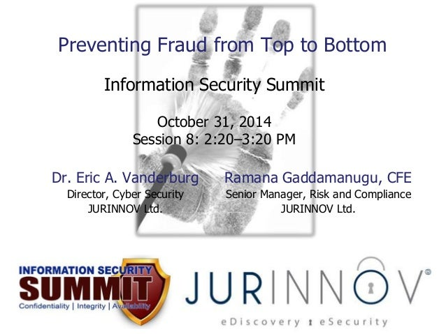 Preventing Fraud from Top to Bottom  Information Security Summit  October 31, 2014  Session 8: 2:20–3:20 PM  Dr. Eric A. V...