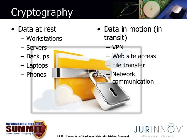 Cryptography  © 2014 Property of JurInnov Ltd. All Rights Reserved  • Data at rest  – Workstations  – Servers  – Backups  ...