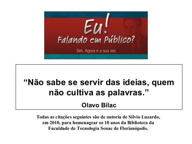 """""""Não sabe se servir das ideias, quem não cultiva as palavras."""" Olavo Bilac Todas as citações seguintes são de autoria de S..."""