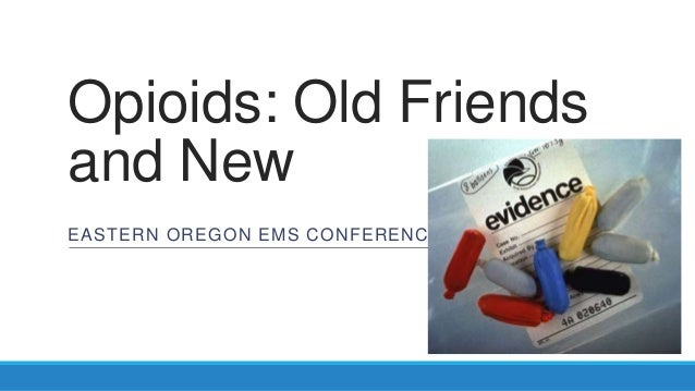 Opioids: Old Friends and New EASTERN OREGON EMS CONFERENCE