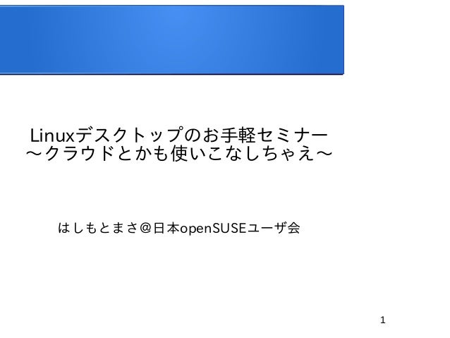 1 Linuxデスクトップのお手軽セミナー 〜クラウドとかも使いこなしちゃえ〜 はしもとまさ@日本openSUSEユーザ会