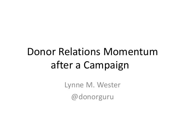 Donor Relations Momentum after a Campaign Lynne M. Wester @donorguru