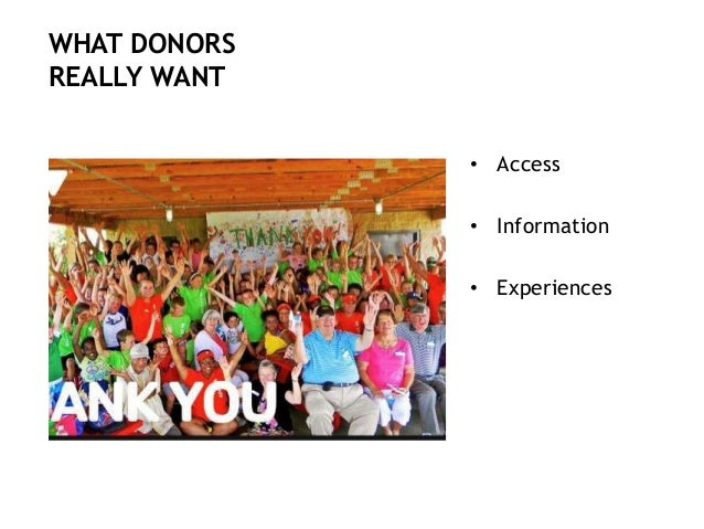 • Access • Information • Experiences WHAT DONORS REALLY WANT