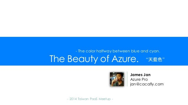 The Beauty of Azure. - 2014 Taiwan PaaS Meetup - James Jan Azure Pro jan@cacafly.com - The color halfway between blue and ...