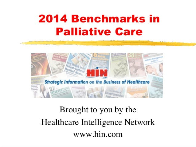 2014 Benchmarks in Palliative Care  Brought to you by the Healthcare Intelligence Network www.hin.com
