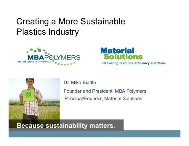 Creating a More Sustainable Plastics Industry Dr. Mike Biddle Founder and President, MBA Polymers Principal/Founder, Mater...