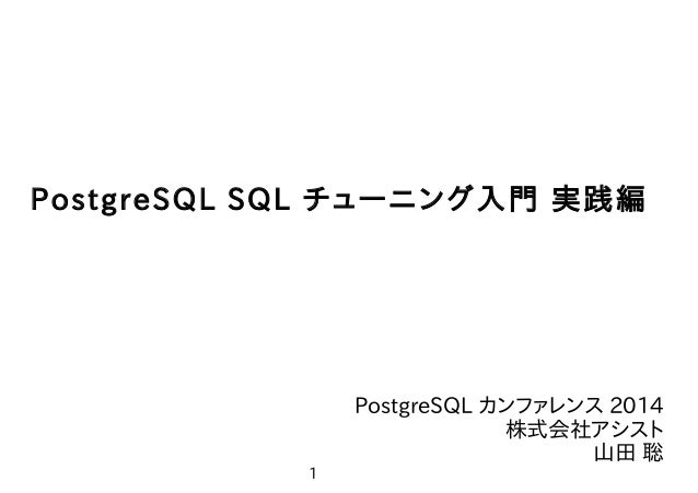 1 やまそふと PostgreSQL SQL チューニング入門 実践編 PostgreSQL カンファレンス 2014 株式会社アシスト 山田 聡