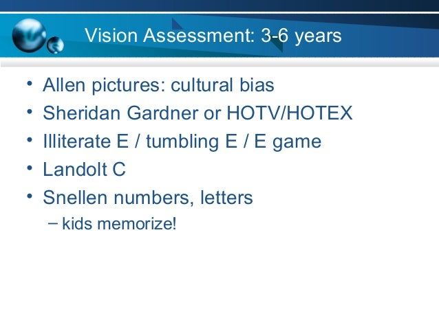 Vision Assessment: 3-6 years • Allen pictures: cultural bias • Sheridan Gardner or HOTV/HOTEX • Illiterate E / tumbling E ...